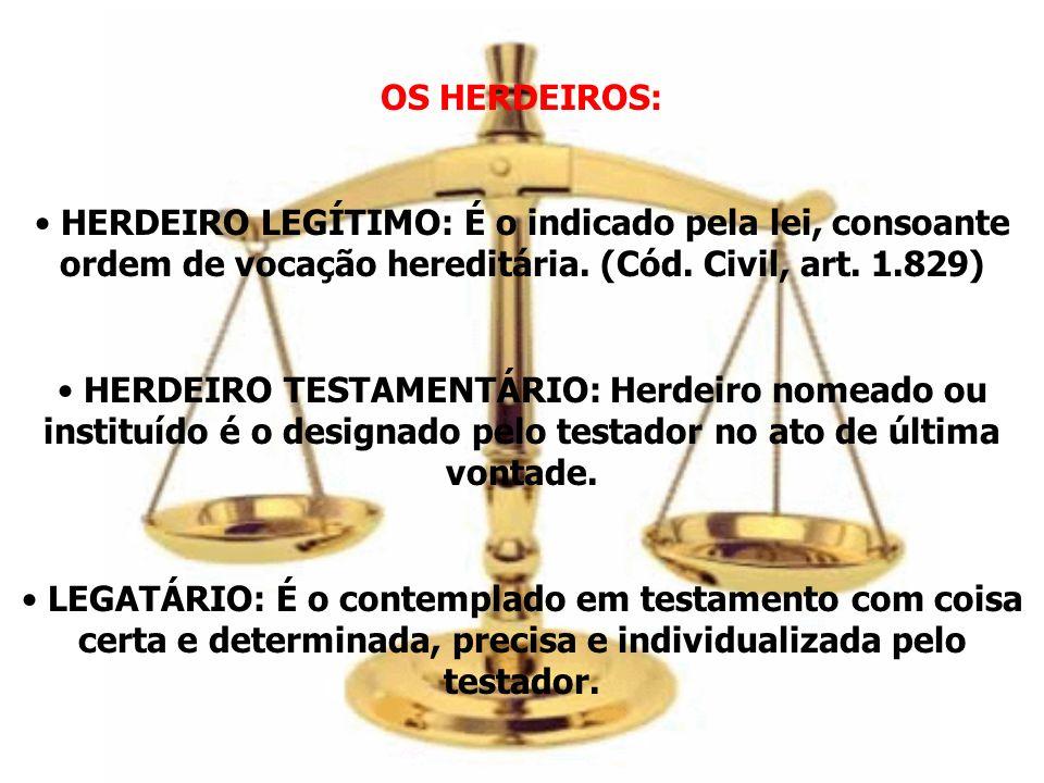 OS HERDEIROS: HERDEIRO LEGÍTIMO: É o indicado pela lei, consoante ordem de vocação hereditária. (Cód. Civil, art. 1.829) HERDEIRO TESTAMENTÁRIO: Herde