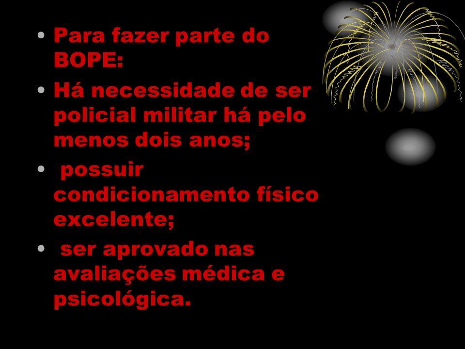 Para fazer parte do BOPE: Há necessidade de ser policial militar há pelo menos dois anos; possuir condicionamento físico excelente; ser aprovado nas a