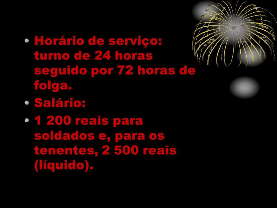 Horário de serviço: turno de 24 horas seguido por 72 horas de folga. Salário: 1 200 reais para soldados e, para os tenentes, 2 500 reais (líquido).
