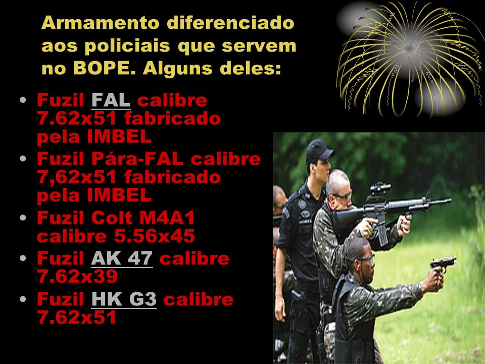 Fuzil-metralhadora MADSEN calibre 7.62x51 com bipé (arma antiga, com carregador curvo montado sobre a caixa) Carabina M-1 calibre.30 Espingarda Benelli M3 (modelo Pump- action) Pistola Taurus PT 92 calibre 9mm Pistola Taurus PT 100 calibre.40 Submetralhadoras HK MP5 e MP5K calibre 9mm Submetralhadora FN P90 calibre 5.7x28 Metralhadora leve HK21 A1 calibre 7.62x51HK21 http://pt.wikipedia.org/wiki/BOPE