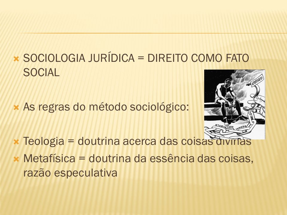 SOCIOLOGIA JURÍDICA = DIREITO COMO FATO SOCIAL As regras do método sociológico: Teologia = doutrina acerca das coisas divinas Metafísica = doutrina da essência das coisas, razão especulativa