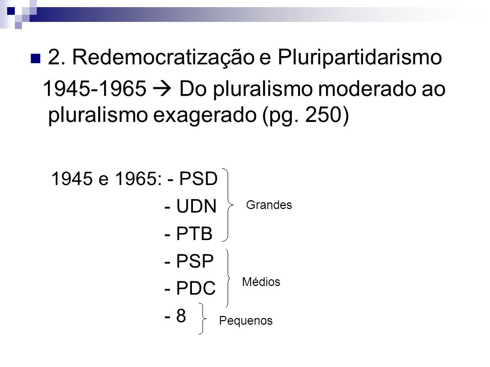 2. Redemocratização e Pluripartidarismo 1945-1965 Do pluralismo moderado ao pluralismo exagerado (pg. 250) 1945 e 1965: - PSD - UDN - PTB - PSP - PDC