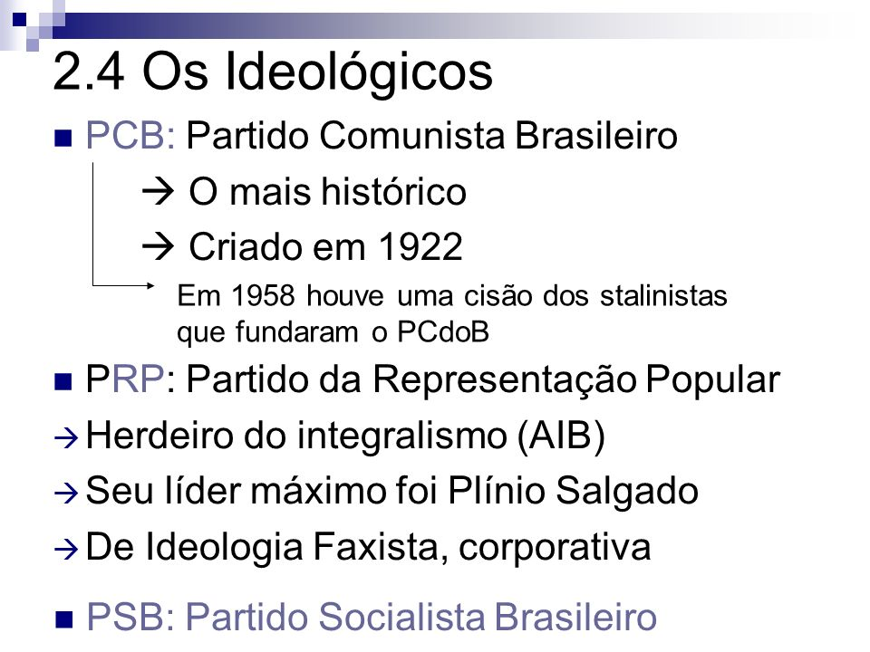 2.4 Os Ideológicos PCB: Partido Comunista Brasileiro O mais histórico Criado em 1922 PRP: Partido da Representação Popular Herdeiro do integralismo (A