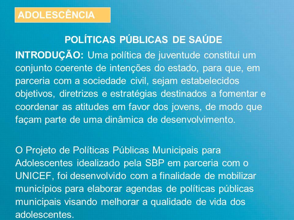 POLÍTICAS PÚBLICAS DE SAÚDE INDICADORES NACIONAIS PREOCUPANTES No Brasil, os adolescentes somam quase 36,8 milhões de habitantes e constituem cerca de 21% da população.