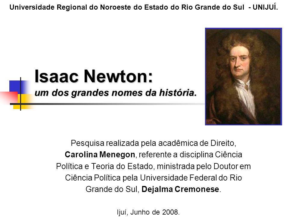 Isaac Newton: um dos grandes nomes da história. Pesquisa realizada pela acadêmica de Direito, Carolina Menegon, referente a disciplina Ciência Polític