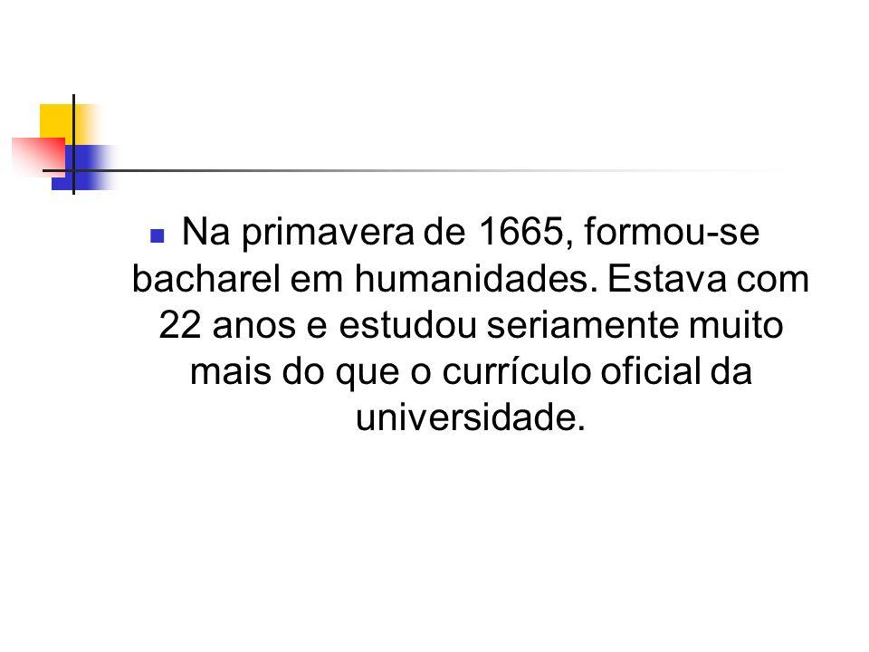 Na primavera de 1665, formou-se bacharel em humanidades. Estava com 22 anos e estudou seriamente muito mais do que o currículo oficial da universidade