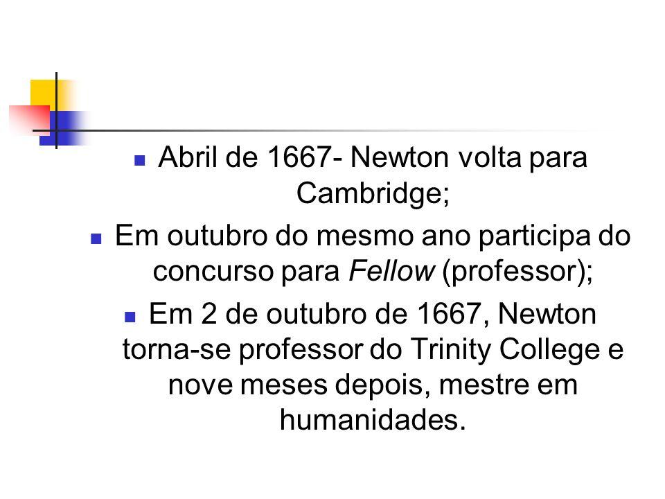 Abril de 1667- Newton volta para Cambridge; Em outubro do mesmo ano participa do concurso para Fellow (professor); Em 2 de outubro de 1667, Newton tor