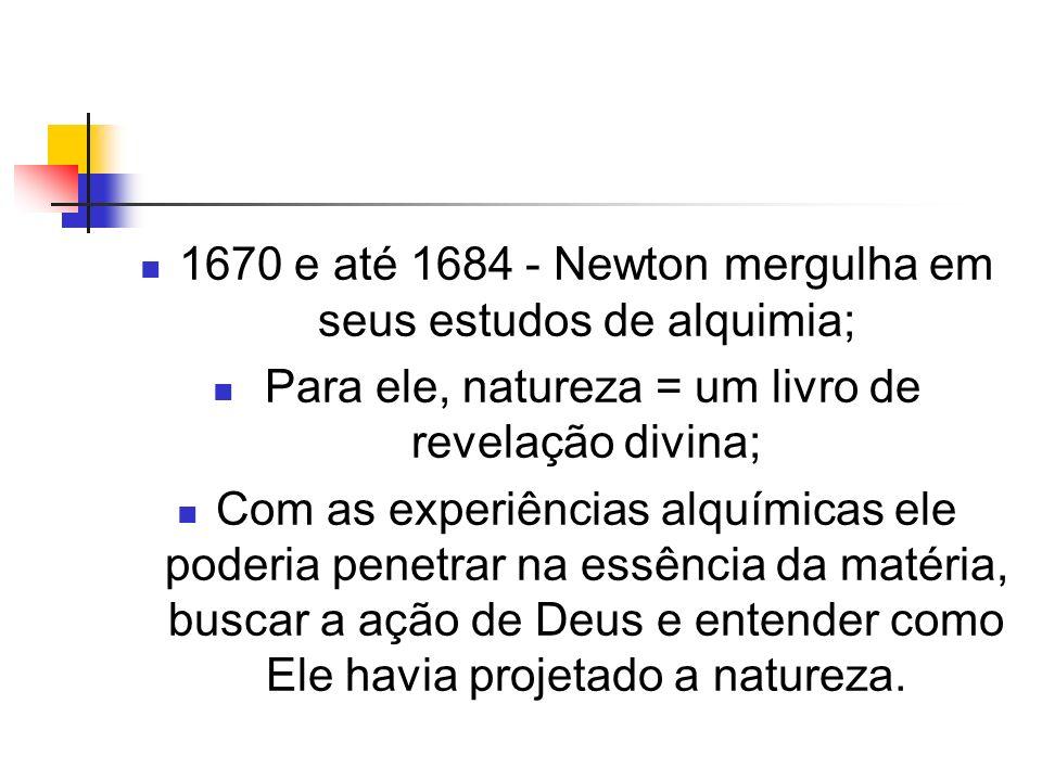 1670 e até 1684 - Newton mergulha em seus estudos de alquimia; Para ele, natureza = um livro de revelação divina; Com as experiências alquímicas ele p