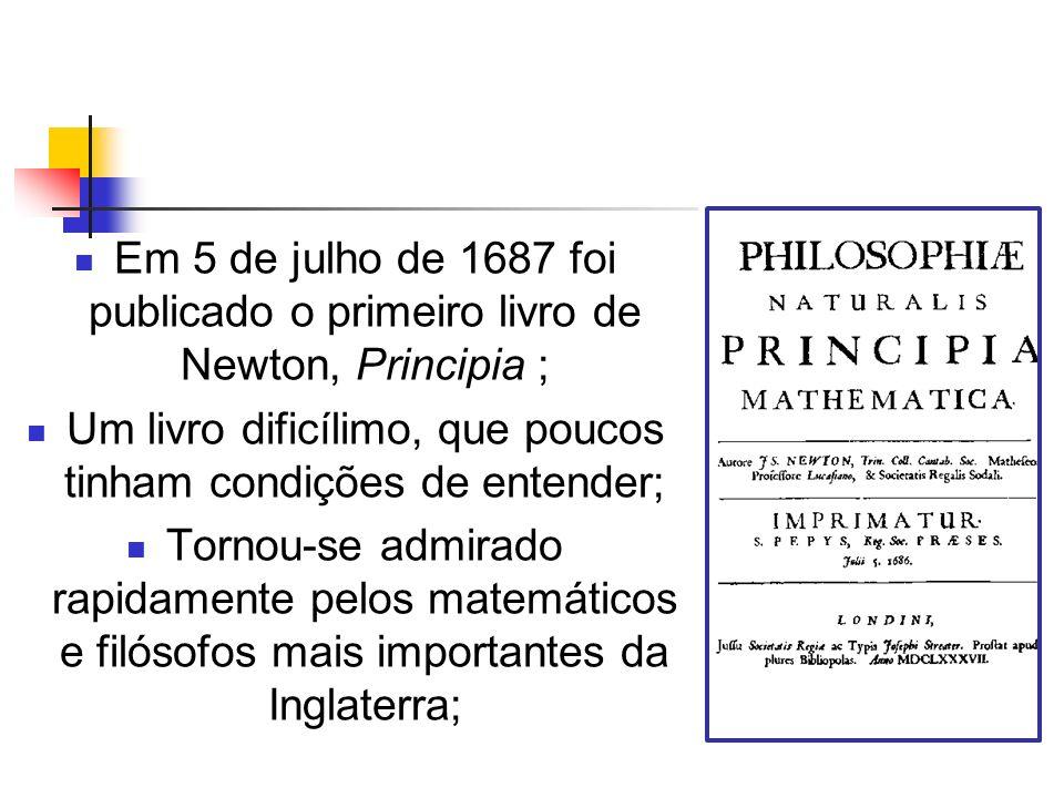 Em 5 de julho de 1687 foi publicado o primeiro livro de Newton, Principia ; Um livro dificílimo, que poucos tinham condições de entender; Tornou-se ad
