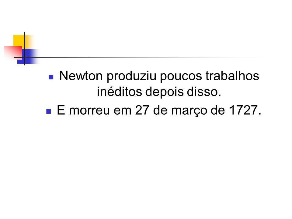 Newton produziu poucos trabalhos inéditos depois disso. E morreu em 27 de março de 1727.