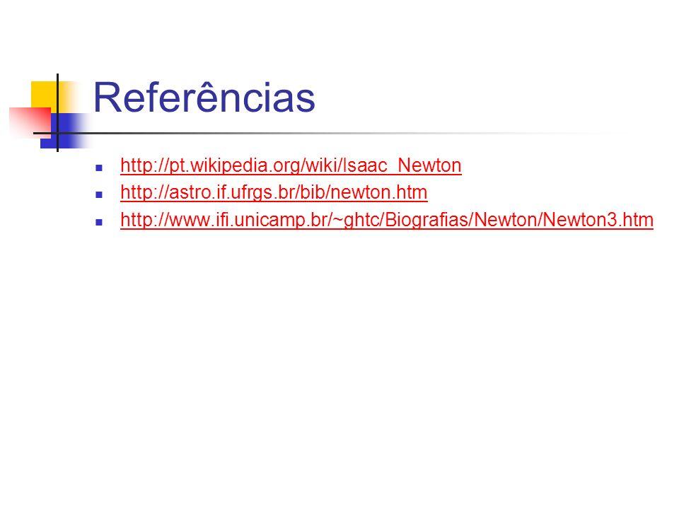Referências http://pt.wikipedia.org/wiki/Isaac_Newton http://astro.if.ufrgs.br/bib/newton.htm http://www.ifi.unicamp.br/~ghtc/Biografias/Newton/Newton