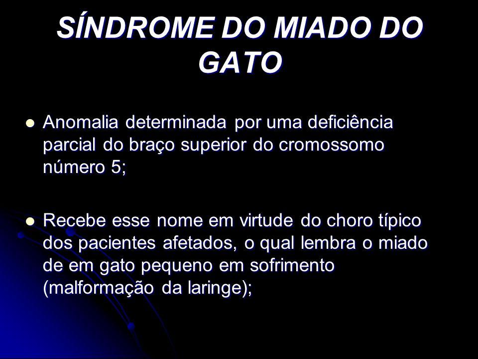 SÍNDROME DO MIADO DO GATO Anomalia determinada por uma deficiência parcial do braço superior do cromossomo número 5; Anomalia determinada por uma defi
