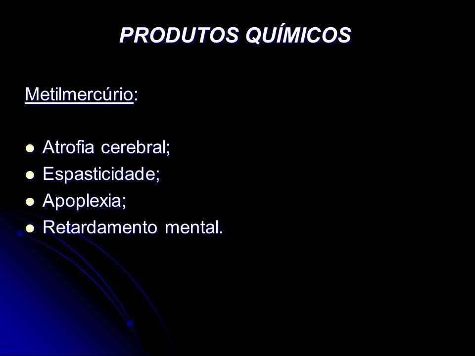 PRODUTOS QUÍMICOS Metilmercúrio: Atrofia cerebral; Atrofia cerebral; Espasticidade; Espasticidade; Apoplexia; Apoplexia; Retardamento mental. Retardam