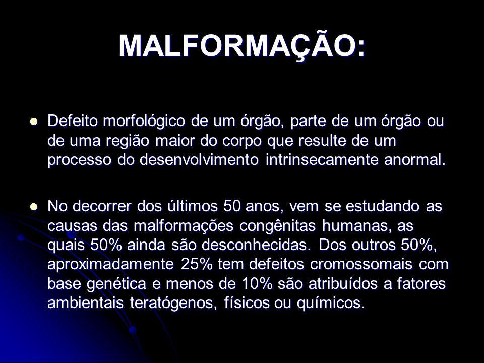 MALFORMAÇÃO: Defeito morfológico de um órgão, parte de um órgão ou de uma região maior do corpo que resulte de um processo do desenvolvimento intrinse