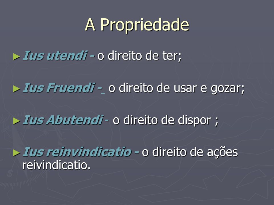 A Propriedade Ius utendi - o direito de ter; Ius utendi - o direito de ter; Ius Fruendi - o direito de usar e gozar; Ius Fruendi - o direito de usar e