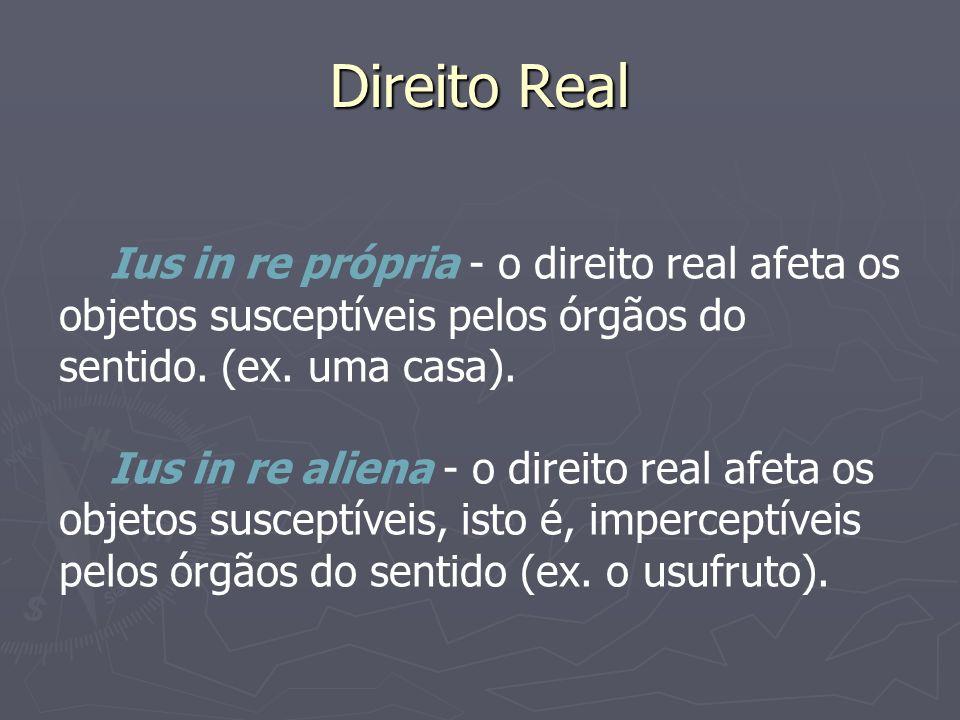 Direito Real Ius in re própria - o direito real afeta os objetos susceptíveis pelos órgãos do sentido. (ex. uma casa). Ius in re aliena - o direito re