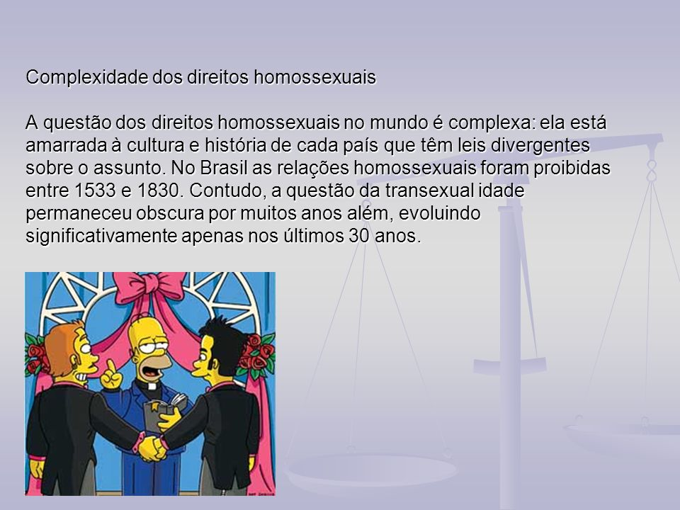 Complexidade dos direitos homossexuais A questão dos direitos homossexuais no mundo é complexa: ela está amarrada à cultura e história de cada país qu