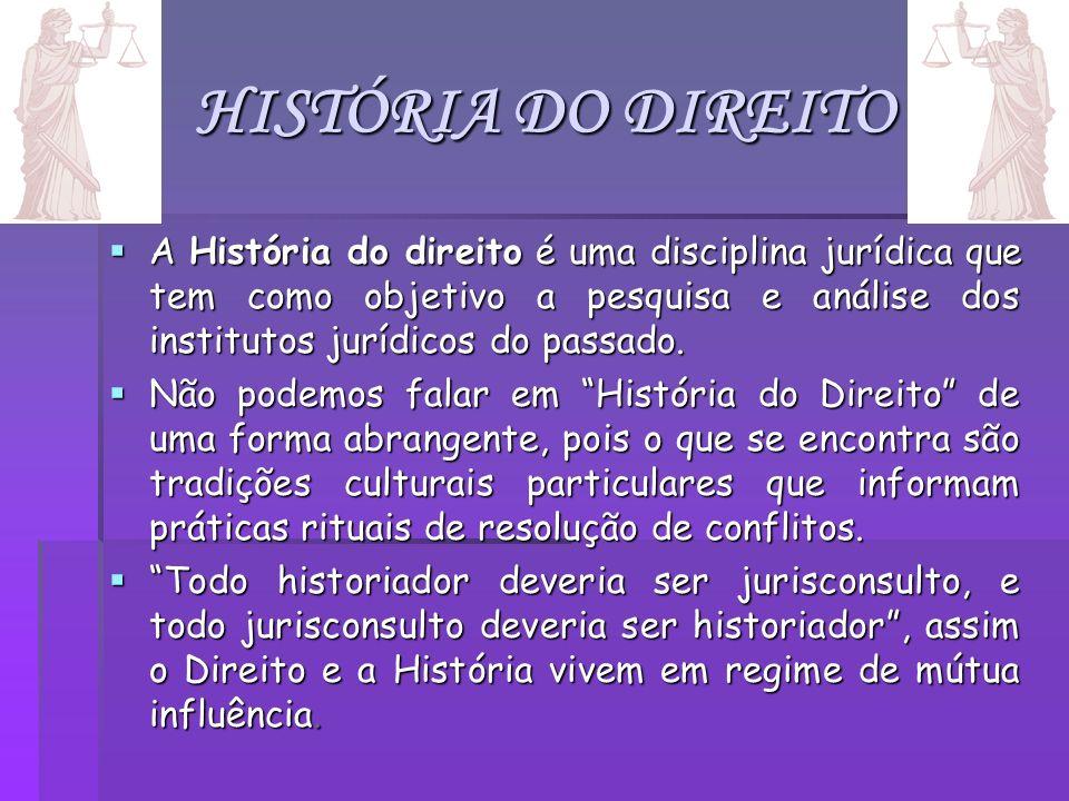 HISTÓRIA DO DIREITO A História do direito é uma disciplina jurídica que tem como objetivo a pesquisa e análise dos institutos jurídicos do passado. A