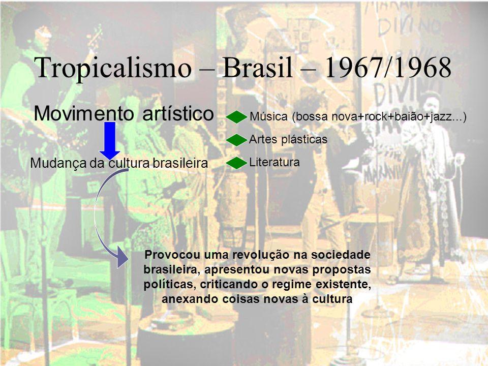 Tropicalismo – Brasil – 1967/1968 Movimento artístico Música (bossa nova+rock+baião+jazz...) Artes plásticas Literatura Mudança da cultura brasileira