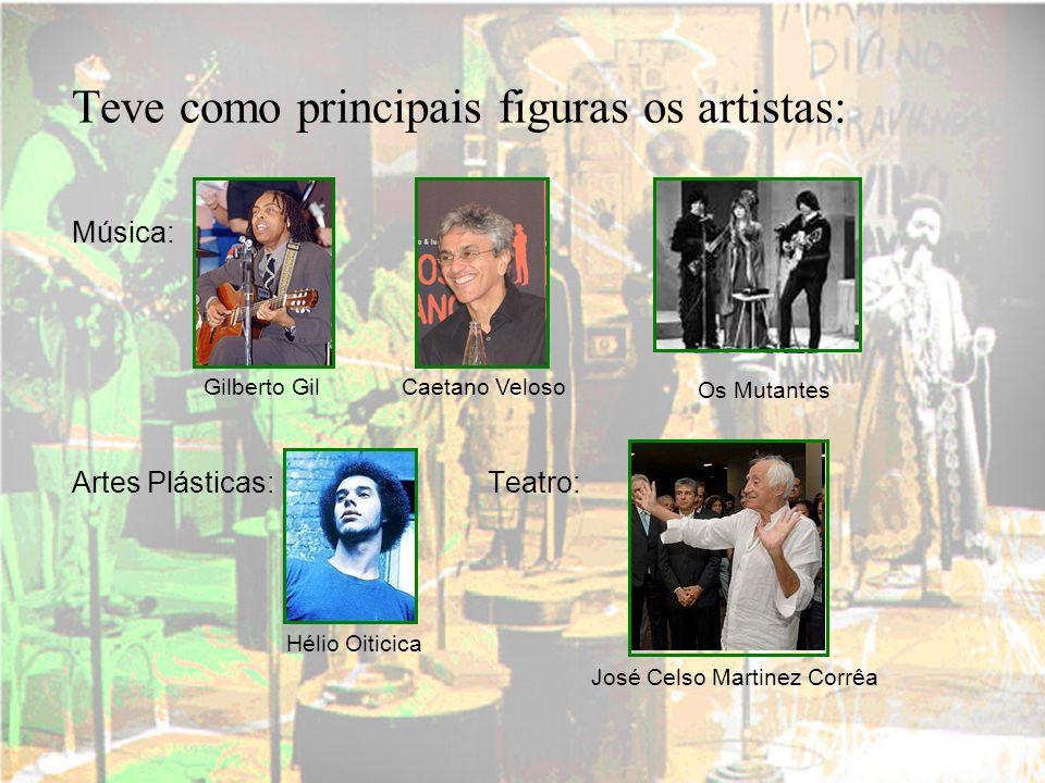 Teve como principais figuras os artistas: Música: Artes Plásticas: Teatro: Gilberto GilCaetano Veloso Os Mutantes Hélio Oiticica José Celso Martinez C
