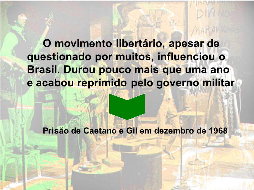 O movimento libertário, apesar de questionado por muitos, influenciou o Brasil. Durou pouco mais que uma ano e acabou reprimido pelo governo militar P