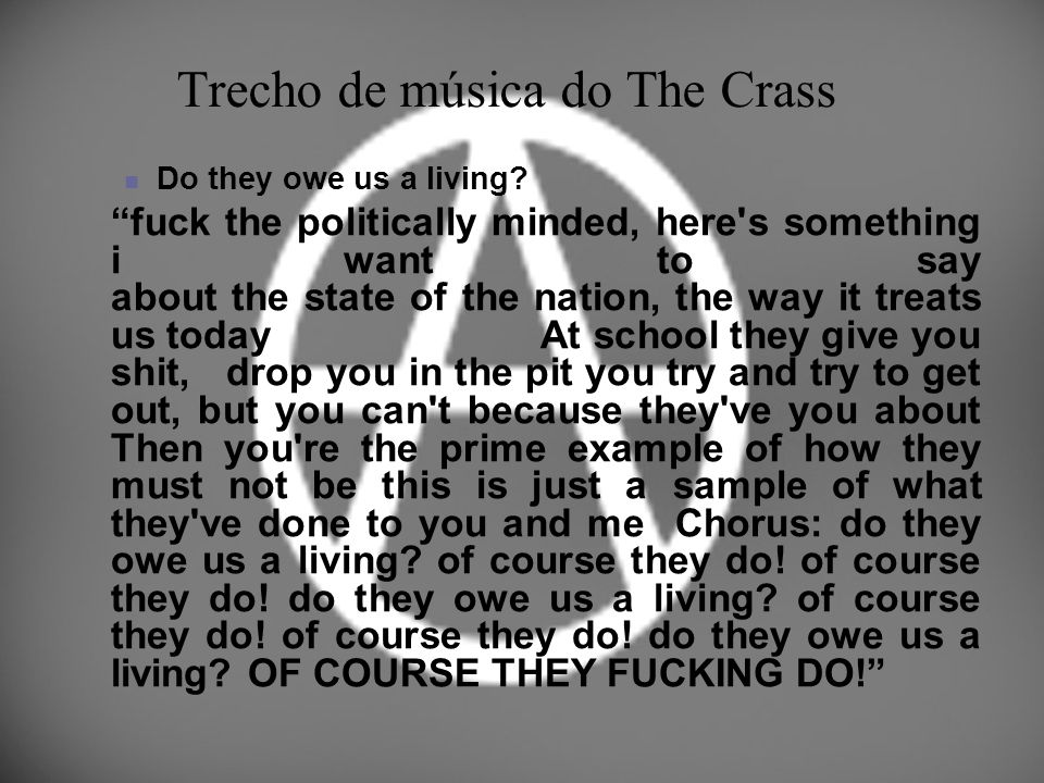 Trecho de música do The Crass Do they owe us a living? fuck the politically minded, here's something i want to say about the state of the nation, the