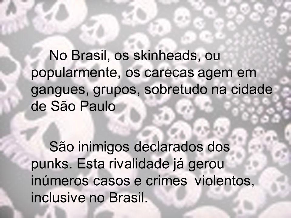 No Brasil, os skinheads, ou popularmente, os carecas agem em gangues, grupos, sobretudo na cidade de São Paulo São inimigos declarados dos punks. Esta