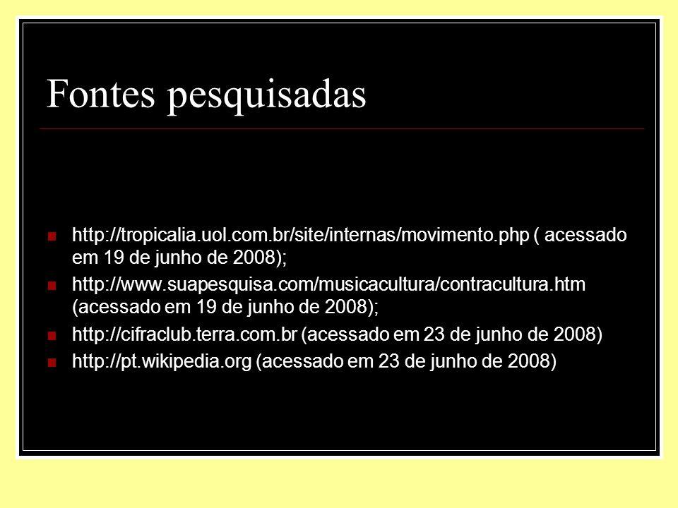Fontes pesquisadas http://tropicalia.uol.com.br/site/internas/movimento.php ( acessado em 19 de junho de 2008); http://www.suapesquisa.com/musicacultu