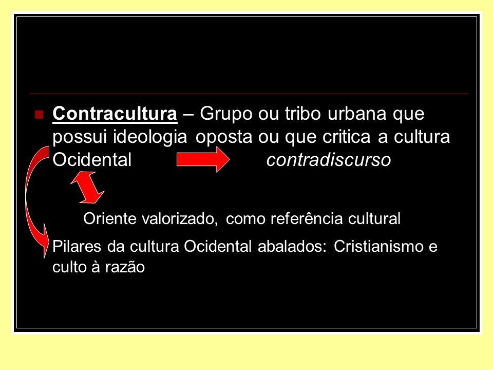 Contracultura – Grupo ou tribo urbana que possui ideologia oposta ou que critica a cultura Ocidental contradiscurso Oriente valorizado, como referênci