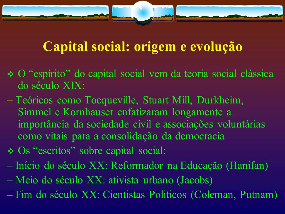 CAPITAL SOCIAL – DEFINIÇÃO O capital Social é o envolvimento individual em atividades coletivas, construção de redes de confiança recíproca, construção de virtudes cívicas que possibilitam o fortalecimento da democracia Robert Putnam
