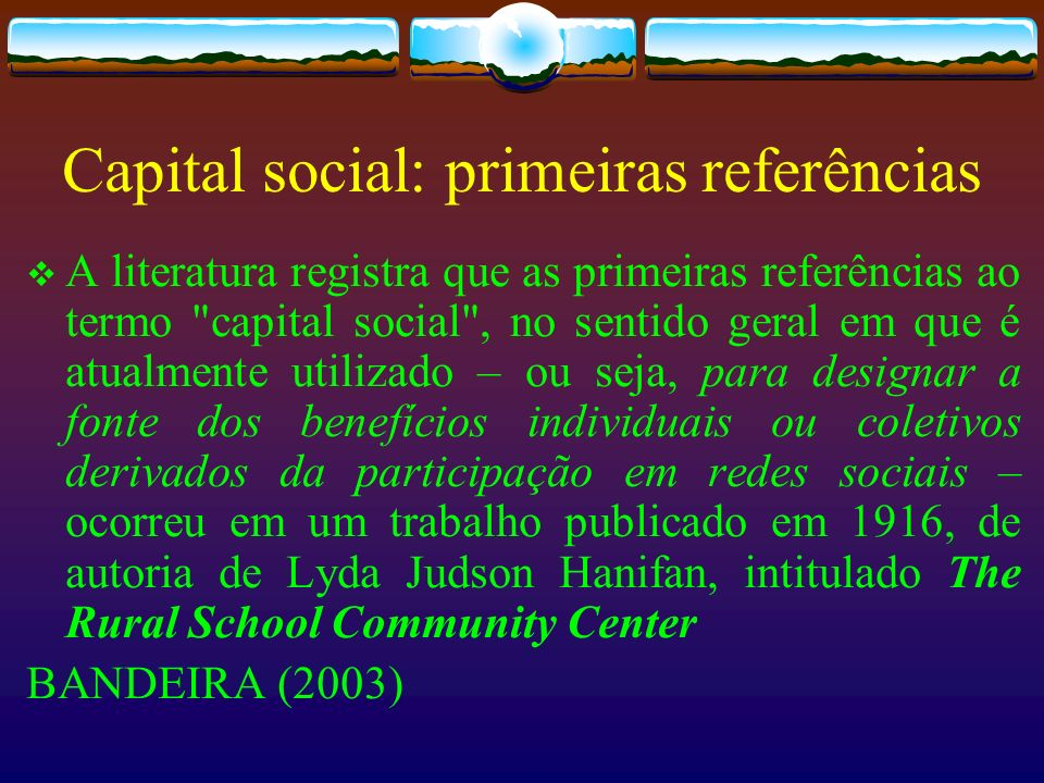 Capital social: primeira definição esses ativos tangíveis que contam para a maioria das pessoas na vivência diária: isto é confiança, companheirismo, simpatia, e relacionamento social entre os indivíduos e famílias que compõem uma unidade social.