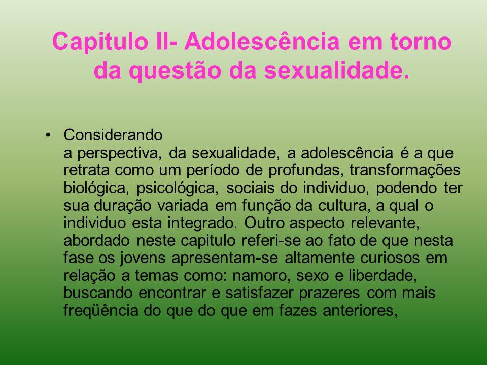 Capitulo II- Adolescência em torno da questão da sexualidade. Considerando a perspectiva, da sexualidade, a adolescência é a que retrata como um perío