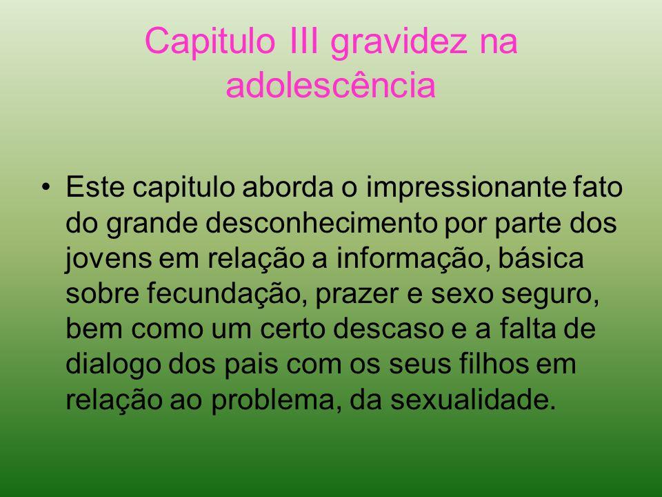 Capitulo III gravidez na adolescência Este capitulo aborda o impressionante fato do grande desconhecimento por parte dos jovens em relação a informaçã