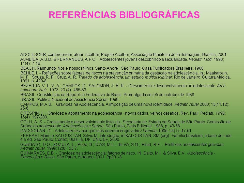REFERÊNCIAS BIBLIOGRÁFICAS ADOLESCER; compreender, atuar, acolher; Projeto Acolher; Associação Brasileira de Enfermagem; Brasília; 2001 ALMEIDA, A.B.D