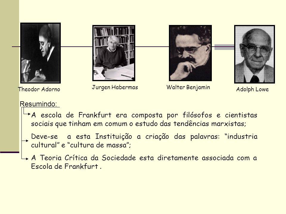 Theodor Adorno Jurgen HabermasWalter Benjamin Adolph Lowe Resumindo: A escola de Frankfurt era composta por filósofos e cientistas sociais que tinham