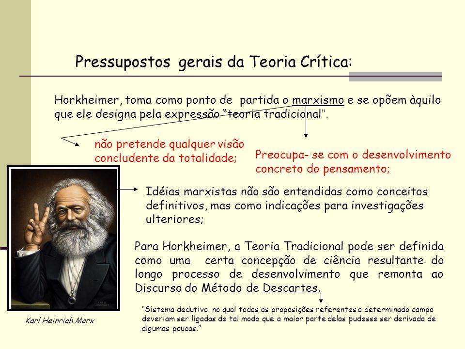 Pressupostos gerais da Teoria Crítica: Horkheimer, toma como ponto de partida o marxismo e se opõem àquilo que ele designa pela expressão teoria tradi