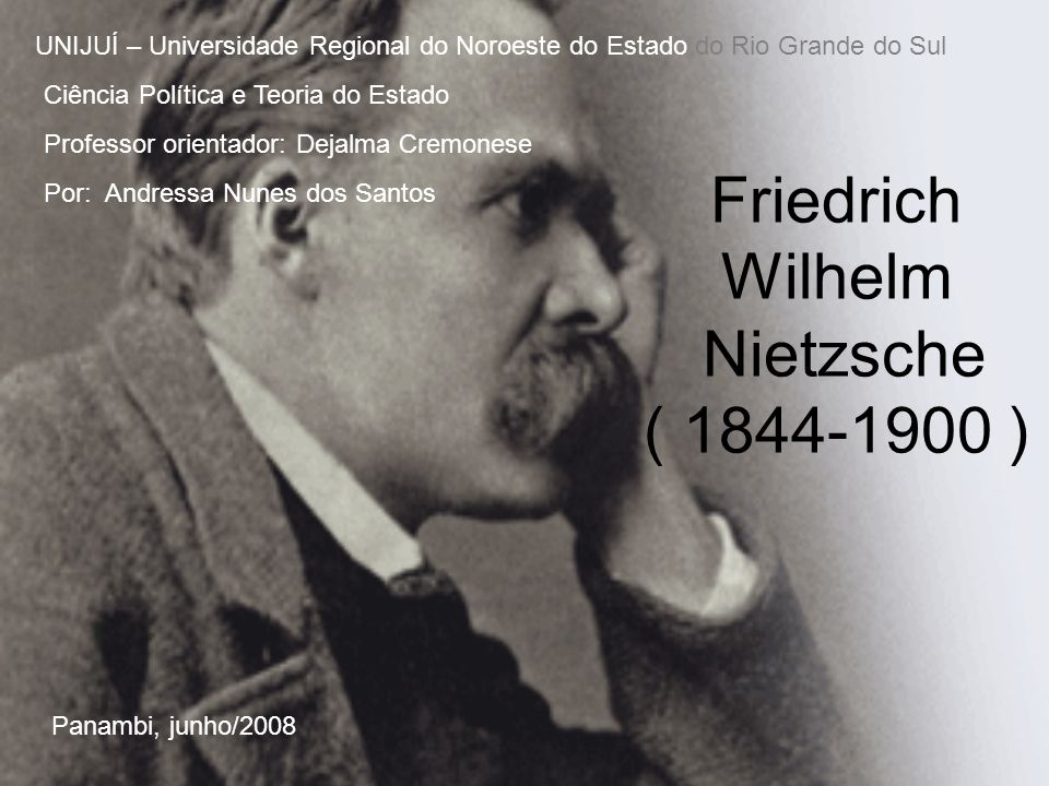 Friedrich Wilhelm Nietzsche ( 1844-1900 ) UNIJUÍ – Universidade Regional do Noroeste do Estado do Rio Grande do Sul Ciência Política e Teoria do Estad