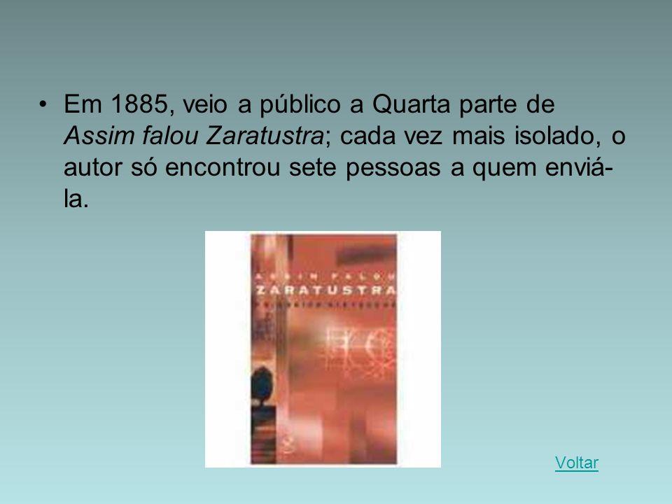 Em 1885, veio a público a Quarta parte de Assim falou Zaratustra; cada vez mais isolado, o autor só encontrou sete pessoas a quem enviá- la. Voltar