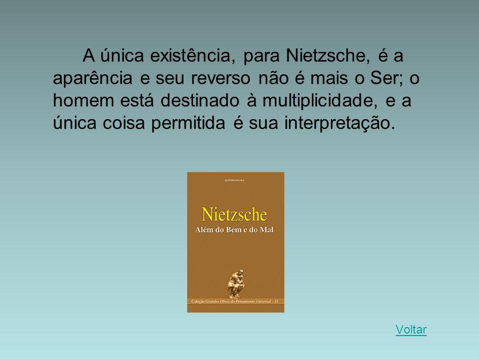 A única existência, para Nietzsche, é a aparência e seu reverso não é mais o Ser; o homem está destinado à multiplicidade, e a única coisa permitida é