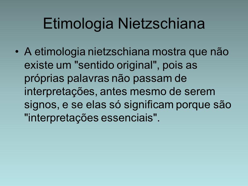Etimologia Nietzschiana A etimologia nietzschiana mostra que não existe um