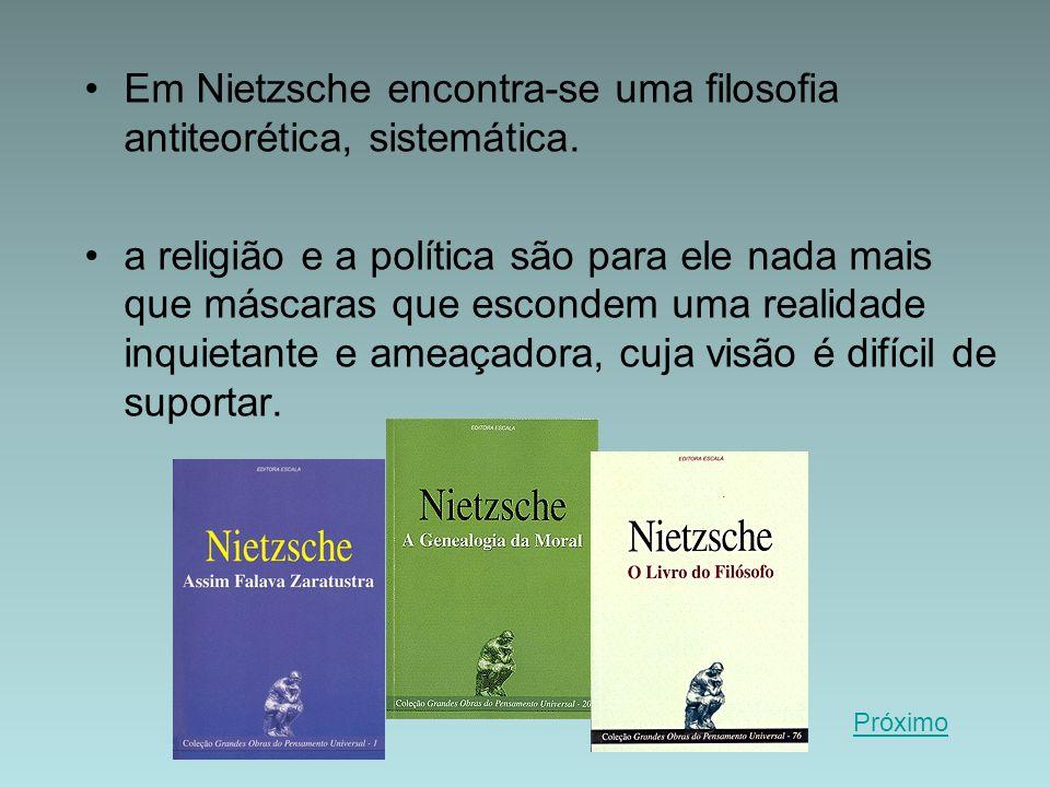 Em Nietzsche encontra-se uma filosofia antiteorética, sistemática. a religião e a política são para ele nada mais que máscaras que escondem uma realid