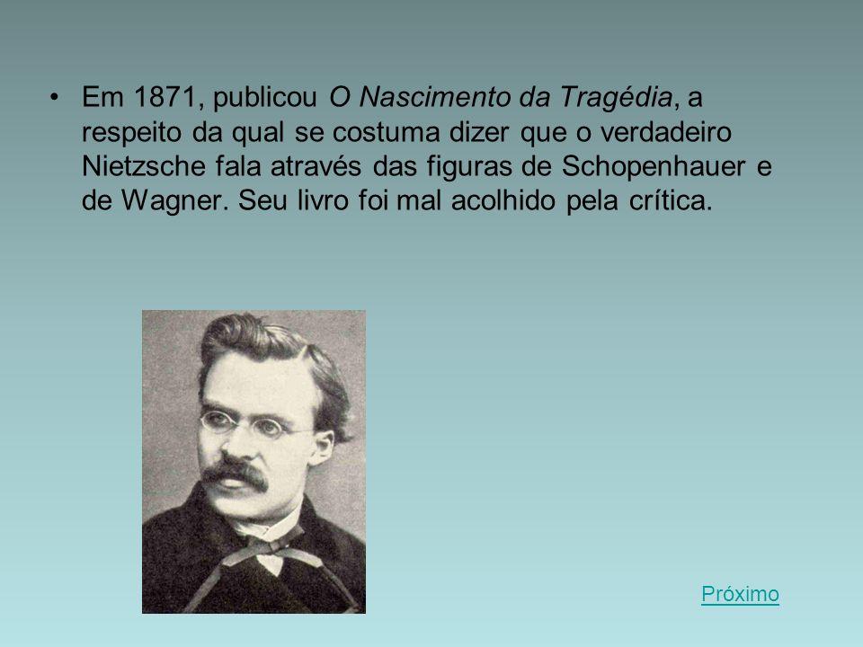 Em 1871, publicou O Nascimento da Tragédia, a respeito da qual se costuma dizer que o verdadeiro Nietzsche fala através das figuras de Schopenhauer e