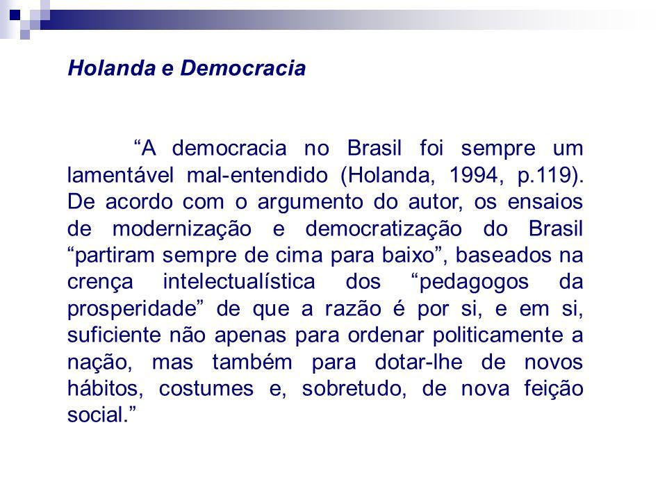 Holanda e Democracia A democracia no Brasil foi sempre um lamentável mal-entendido (Holanda, 1994, p.119). De acordo com o argumento do autor, os ensa