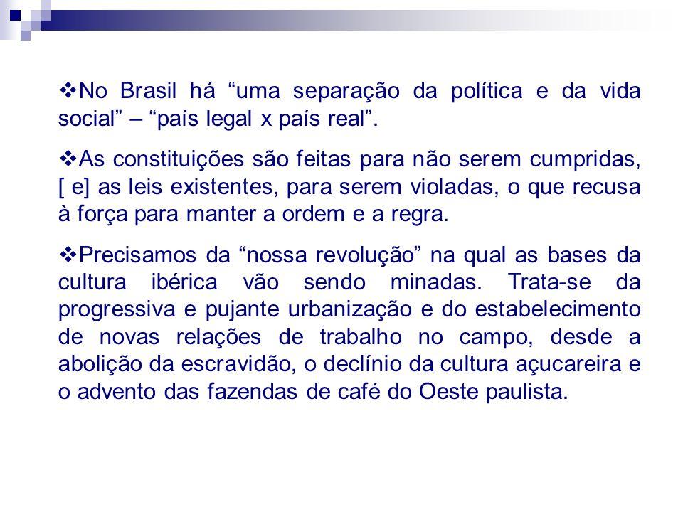 No Brasil há uma separação da política e da vida social – país legal x país real. As constituições são feitas para não serem cumpridas, [ e] as leis e