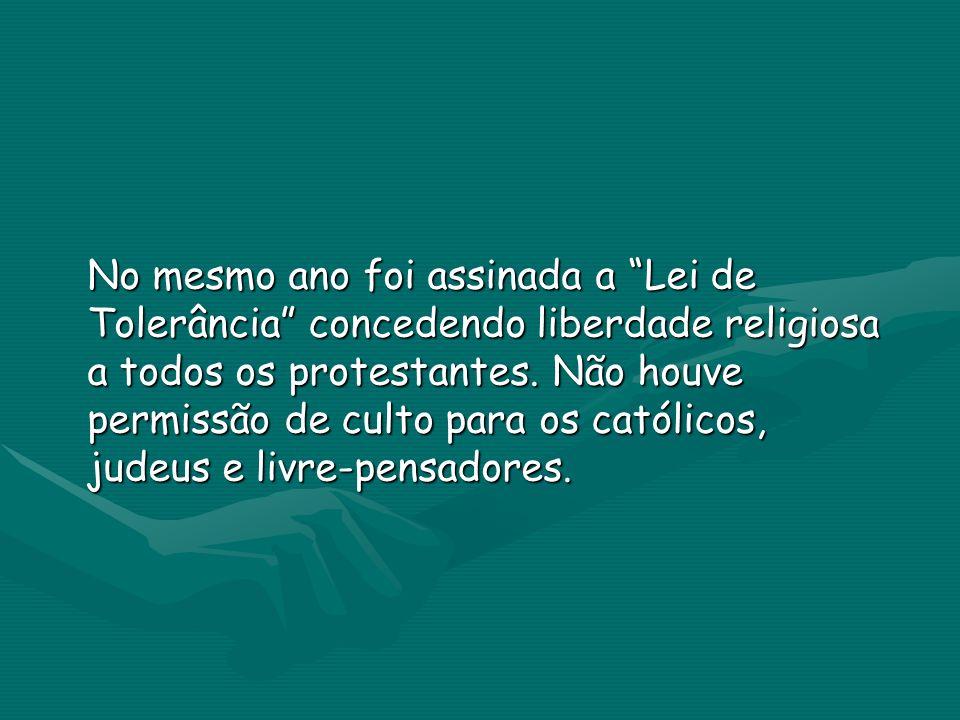 No mesmo ano foi assinada a Lei de Tolerância concedendo liberdade religiosa a todos os protestantes.