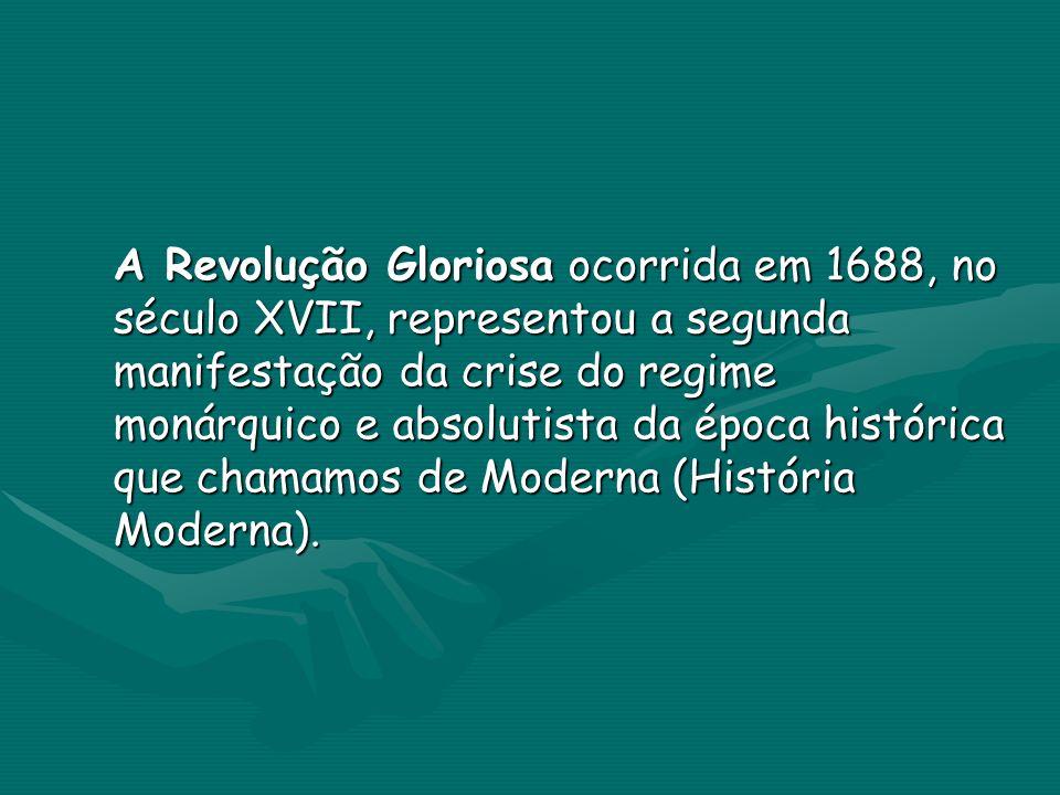 A Revolução Gloriosa ocorrida em 1688, no século XVII, representou a segunda manifestação da crise do regime monárquico e absolutista da época histórica que chamamos de Moderna (História Moderna).
