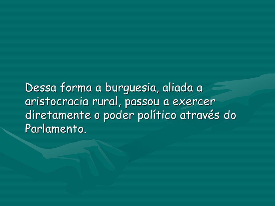 Dessa forma a burguesia, aliada a aristocracia rural, passou a exercer diretamente o poder político através do Parlamento.