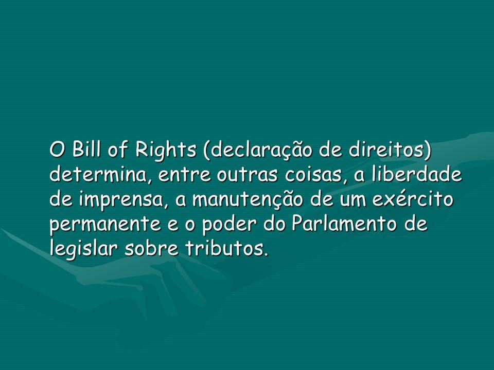 O Bill of Rights (declaração de direitos) determina, entre outras coisas, a liberdade de imprensa, a manutenção de um exército permanente e o poder do Parlamento de legislar sobre tributos.