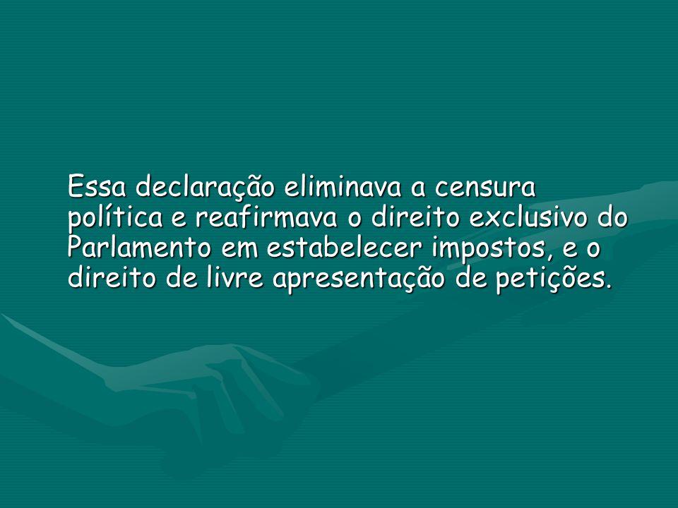 Essa declaração eliminava a censura política e reafirmava o direito exclusivo do Parlamento em estabelecer impostos, e o direito de livre apresentação de petições.