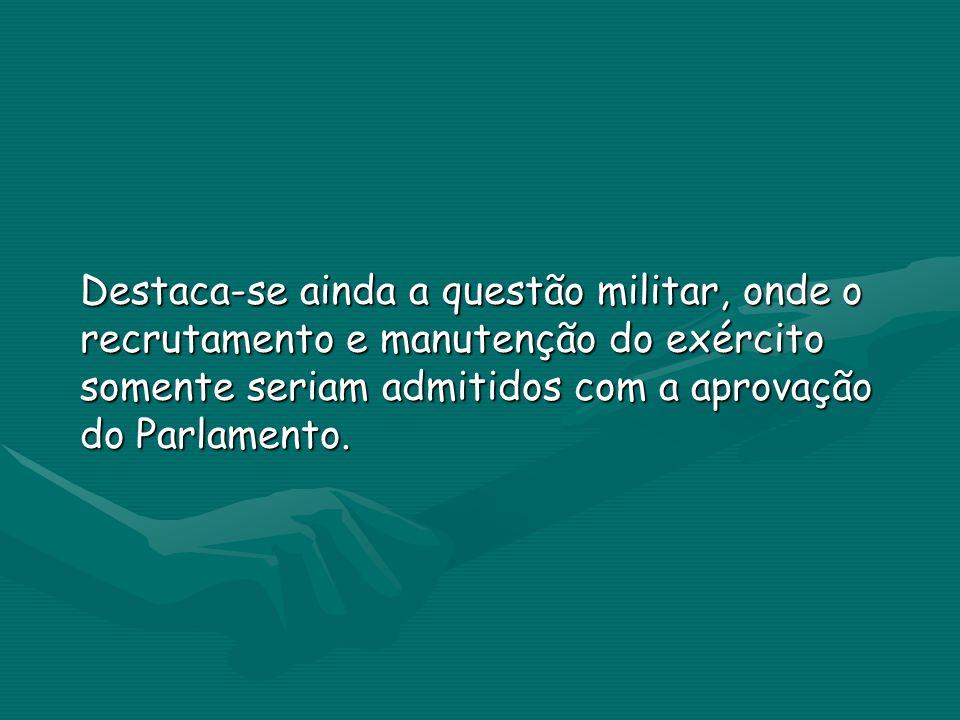 Destaca-se ainda a questão militar, onde o recrutamento e manutenção do exército somente seriam admitidos com a aprovação do Parlamento.